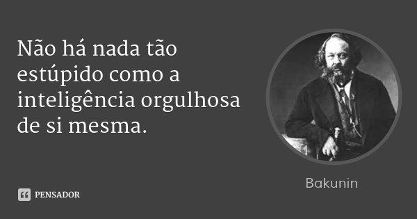 Não há nada tão estúpido como a inteligência orgulhosa de si mesma.... Frase de Bakunin.