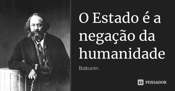 O Estado é a negação da humanidade... Frase de Bakunin.