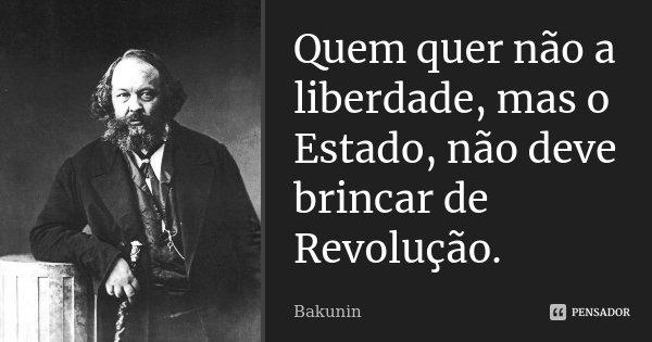 Quem quer não a liberdade, mas o Estado, não deve brincar de Revolução.... Frase de Bakunin.