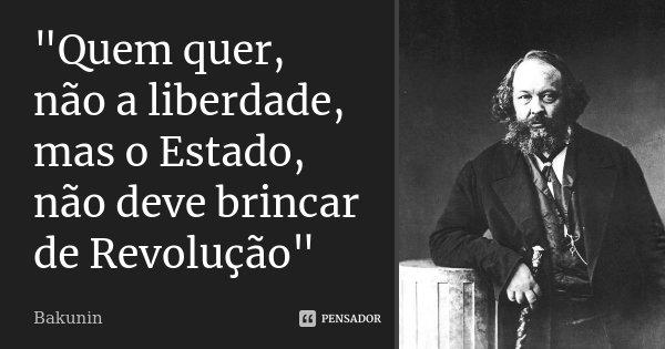 """""""Quem quer, não a liberdade, mas o Estado, não deve brincar de Revolução""""... Frase de Bakunin."""