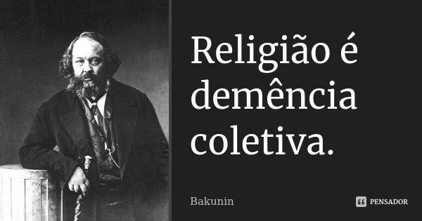 Religião é demência coletiva.... Frase de Bakunin.
