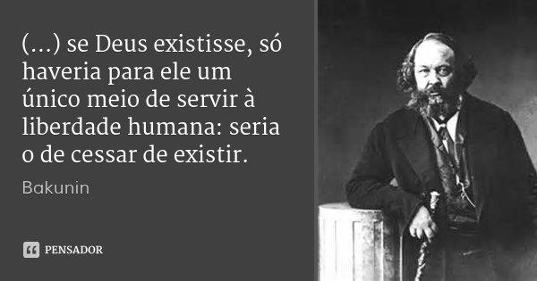 (...) se Deus existisse, só haveria para ele um único meio de servir à liberdade humana: seria o de cessar de existir.... Frase de Bakunin.