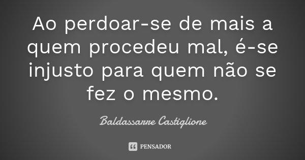 Ao perdoar-se de mais a quem procedeu mal, é-se injusto para quem não se fez o mesmo.... Frase de Baldassarre Castiglione.