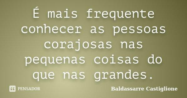 É mais frequente conhecer as pessoas corajosas nas pequenas coisas do que nas grandes.... Frase de Baldassarre Castiglione.