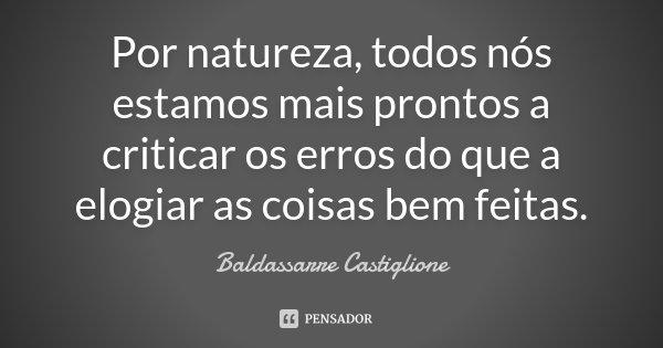 Por natureza, todos nós estamos mais prontos a criticar os erros do que a elogiar as coisas bem feitas.... Frase de Baldassarre Castiglione.