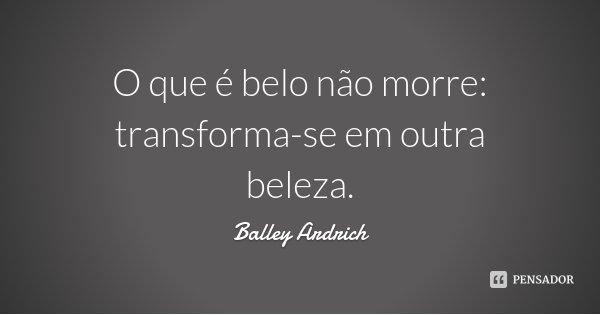 O que é belo não morre: transforma-se em outra beleza.... Frase de Balley Ardrich.