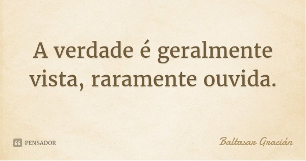 A verdade é geralmente vista, raramente ouvida.... Frase de Baltasar Grácian.