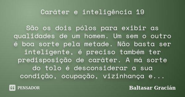 Caráter e inteligência 19 São os dois pólos para exibir as qualidades de um homem. Um sem o outro é boa sorte pela metade. Não basta ser inteligente, é preciso ... Frase de Baltasar Gracián.