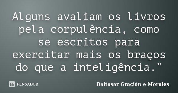 """Alguns avaliam os livros pela corpulência, como se escritos para exercitar mais os braços do que a inteligência.""""... Frase de Baltasar Gracián e Morales."""