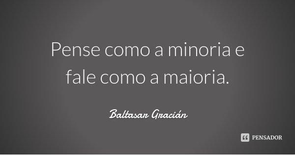 Pense como a minoria e fale como a maioria.... Frase de Baltasar Gracián.