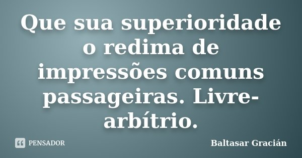Que sua superioridade o redima de impressões comuns passageiras. Livre-arbítrio.... Frase de Baltasar Gracián.