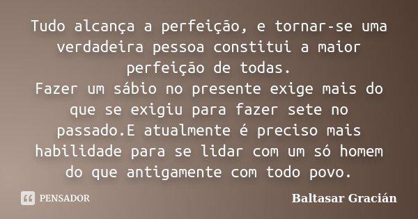 Tudo alcança a perfeição, e tornar-se uma verdadeira pessoa constitui a maior perfeição de todas. Fazer um sábio no presente exige mais do que se exigiu para fa... Frase de Baltasar Gracián.