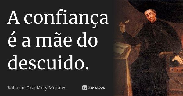 A confiança é a mãe do descuido.... Frase de Baltasar Gracián y Morales.