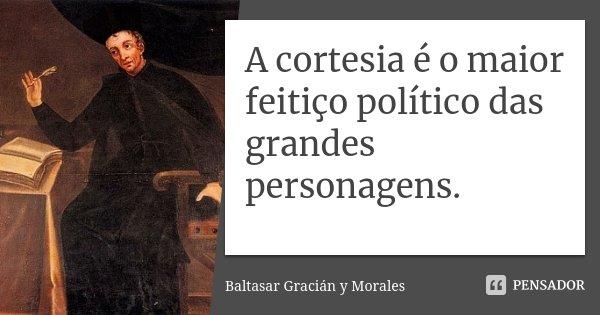 A cortesia é o maior feitiço político das grandes personagens.... Frase de Baltasar Gracián y Morales.