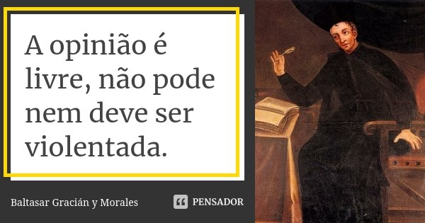 A opinião é livre, não pode nem deve ser violentada.... Frase de Baltasar Gracián y Morales.