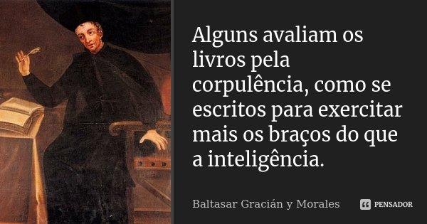 Alguns avaliam os livros pela corpulência, como se escritos para exercitar mais os braços do que a inteligência.... Frase de Baltasar Gracián y Morales.