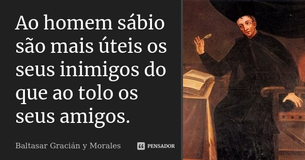 Ao homem sábio são mais úteis os seus inimigos do que ao tolo os seus amigos.... Frase de Baltasar Gracián y Morales.