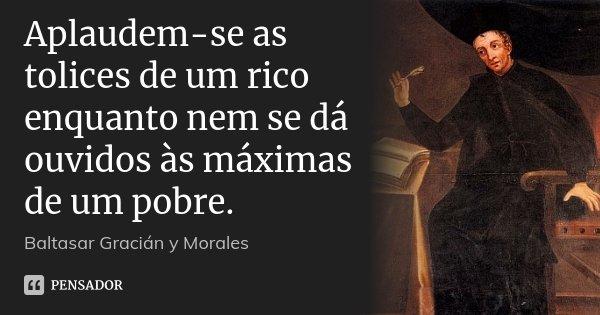 Aplaudem-se as tolices de um rico enquanto nem se dá ouvidos às máximas de um pobre.... Frase de Baltasar Gracián y Morales.