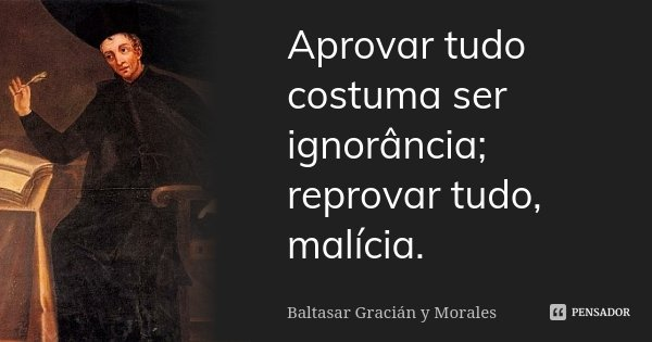 Aprovar tudo costuma ser ignorância; reprovar tudo, malícia.... Frase de Baltasar Gracián y Morales.