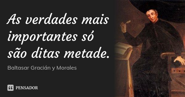 As verdades mais importantes só são ditas metade.... Frase de Baltasar Gracián y Morales.
