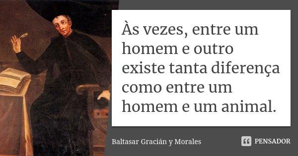 Às vezes, entre um homem e outro existe tanta diferença como entre um homem e um animal.... Frase de Baltasar Gracián y Morales.