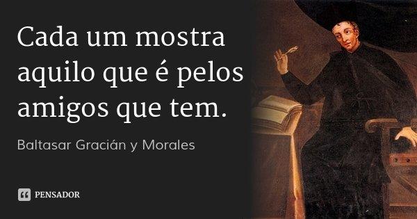 Cada um mostra aquilo que é pelos amigos que tem.... Frase de Baltasar Gracián y Morales.