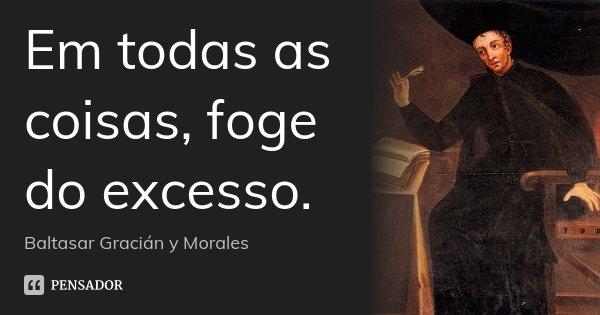 Em todas as coisas, foge do excesso.... Frase de Baltasar Gracián y Morales.