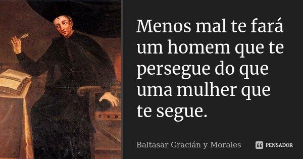 Menos mal te fará um homem que te persegue do que uma mulher que te segue.... Frase de Baltasar Gracián y Morales.