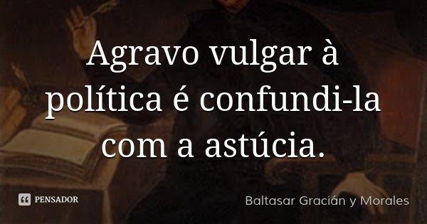 Agravo vulgar à política é confundi-la com a astúcia.... Frase de Baltasar Gracián y Morales.