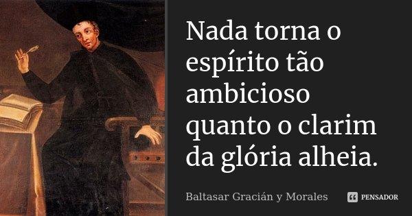 Nada torna o espírito tão ambicioso quanto o clarim da glória alheia.... Frase de Baltasar Graciàn Y Morales.