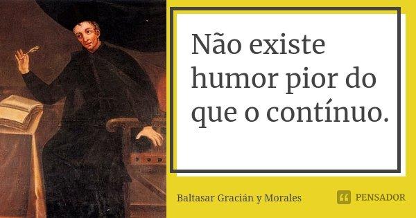 Não existe humor pior do que o contínuo.... Frase de Baltasar Graciàn Y Morales.