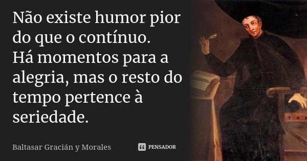 Não existe humor pior do que o contínuo. Há momentos para a alegria, mas o resto do tempo pertence à seriedade.... Frase de Baltasar Graciàn Y Morales.