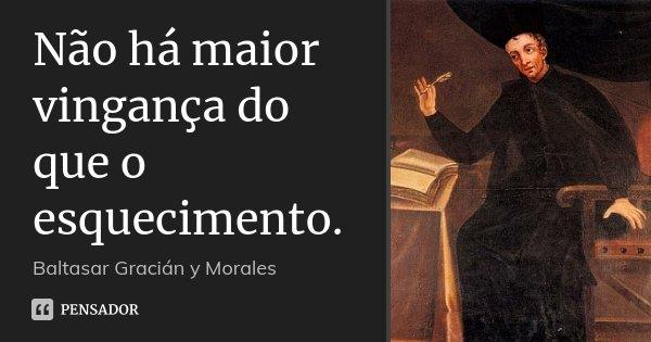 Não há maior vingança do que o esquecimento.... Frase de Baltasar Gracián y Morales.