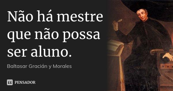 Não há mestre que não possa ser aluno.... Frase de Baltasar Gracián y Morales.
