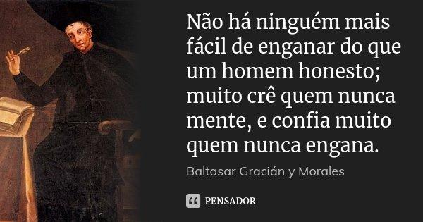 Não há ninguém mais fácil de enganar do que um homem honesto; muito crê quem nunca mente, e confia muito quem nunca engana.... Frase de Baltasar Gracián y Morales.