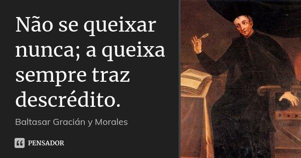 Não se queixar nunca; a queixa sempre traz descrédito.... Frase de Baltasar Gracián y Morales.