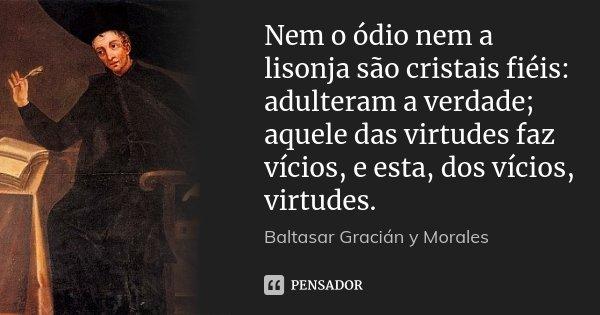 Nem o ódio nem a lisonja são cristais fiéis: adulteram a verdade; aquele das virtudes faz vícios, e esta, dos vícios, virtudes.... Frase de Baltasar Gracián y Morales.