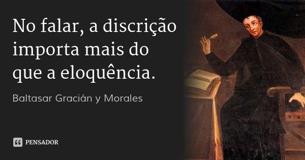 No falar, a discrição importa mais do que a eloquência.... Frase de Baltasar Gracián y Morales.