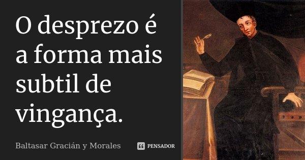 O desprezo é a forma mais subtil de vingança.... Frase de Baltasar Gracián y Morales.