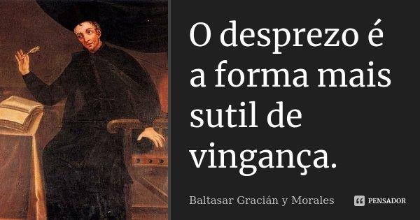 O desprezo é a forma mais sutil de vingança.... Frase de Baltasar Gracián y Morales.
