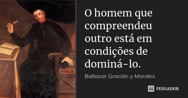 O homem que compreendeu outro está em condições de dominá-lo.... Frase de Baltasar Gracián y Morales.