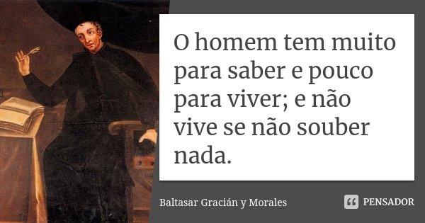 O homem tem muito para saber e pouco para viver; e não vive se não souber nada.... Frase de Baltasar Gracián y Morales.