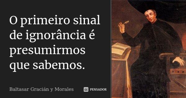 O primeiro sinal de ignorância é presumirmos que sabemos.... Frase de Baltasar Gracián y Morales.