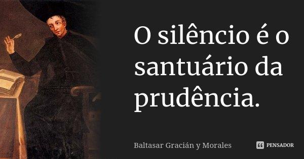 O silêncio é o santuário da prudência.... Frase de Baltasar Gracián y Morales.