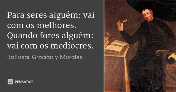 Para seres alguém: vai com os melhores. Quando fores alguém: vai com os medíocres.... Frase de Baltasar Gracián y Morales.