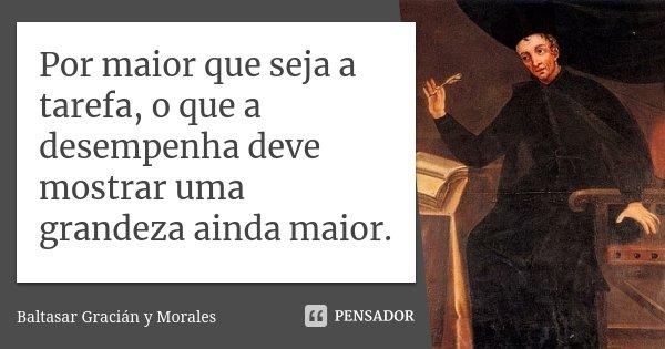 Por maior que seja a tarefa, o que a desempenha deve mostrar uma grandeza ainda maior.... Frase de Baltasar Gracián y Morales.