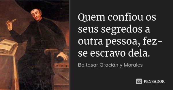 Quem confiou os seus segredos a outra pessoa, fez-se escravo dela.... Frase de Baltasar Gracián y Morales.