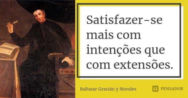 Satisfazer-se mais com intenções que com extensões.... Frase de Baltasar Gracián y Morales.