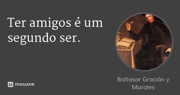 Ter amigos é um segundo ser.... Frase de Baltasar Gracián y Morales.