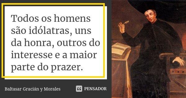 Todos os homens são idólatras, uns da honra, outros do interesse e a maior parte do prazer.... Frase de Baltasar Gracián y Morales.